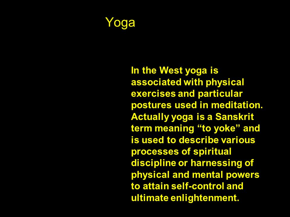Yoga In the West yoga is associated with physical exercises and particular postures used in meditation.