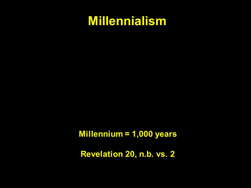 Millennialism Millennium = 1,000 years Revelation 20, n.b. vs. 2