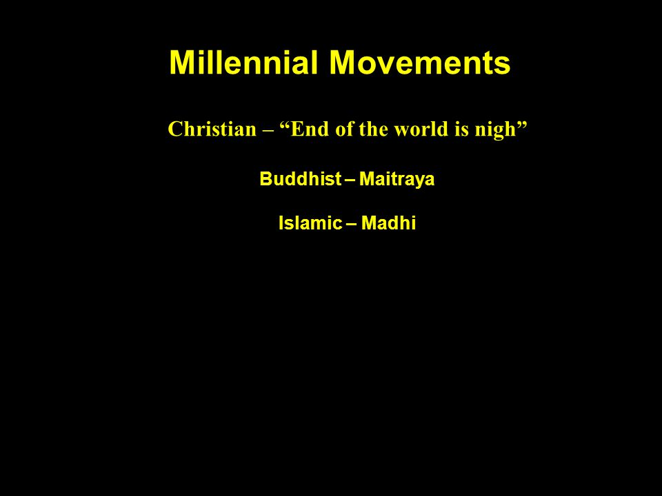 Millennial Movements Christian – End of the world is nigh Buddhist – Maitraya Islamic – Madhi