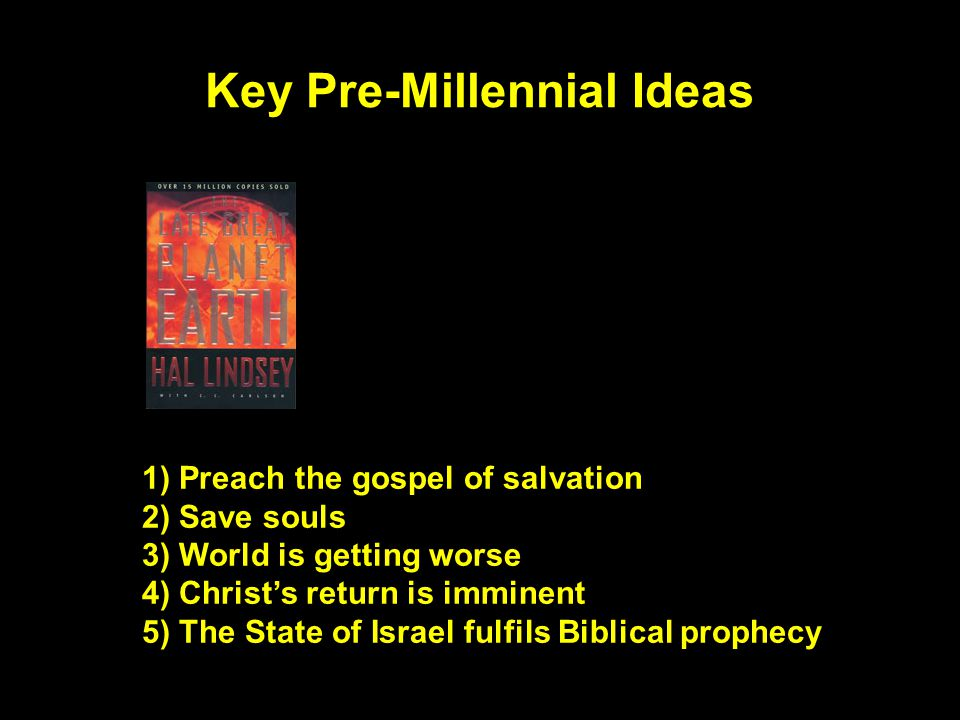 Key Pre-Millennial Ideas 1) Preach the gospel of salvation 2) Save souls 3) World is getting worse 4) Christ's return is imminent 5) The State of Israel fulfils Biblical prophecy