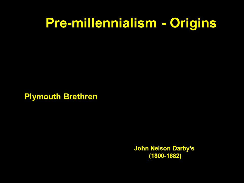 Pre-millennialism - Origins John Nelson Darby's (1800-1882) Plymouth Brethren