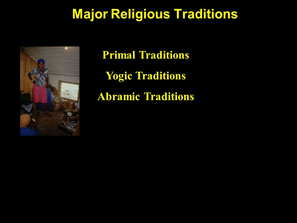 Major Religious Traditions Primal Traditions Yogic Traditions Abramic Traditions