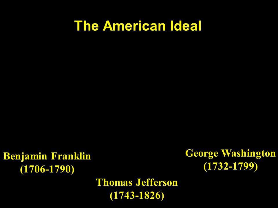 The American Ideal Thomas Jefferson (1743-1826) Benjamin Franklin (1706-1790) George Washington (1732-1799)