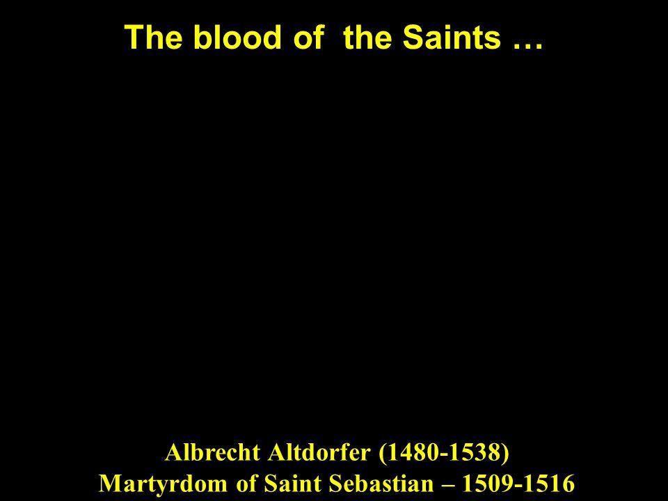 The blood of the Saints … Albrecht Altdorfer (1480-1538) Martyrdom of Saint Sebastian – 1509-1516