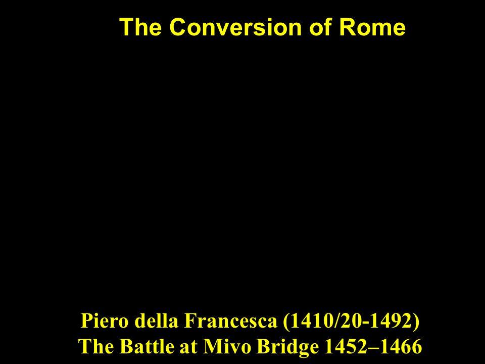 The Conversion of Rome Piero della Francesca (1410/20-1492) The Battle at Mivo Bridge 1452–1466