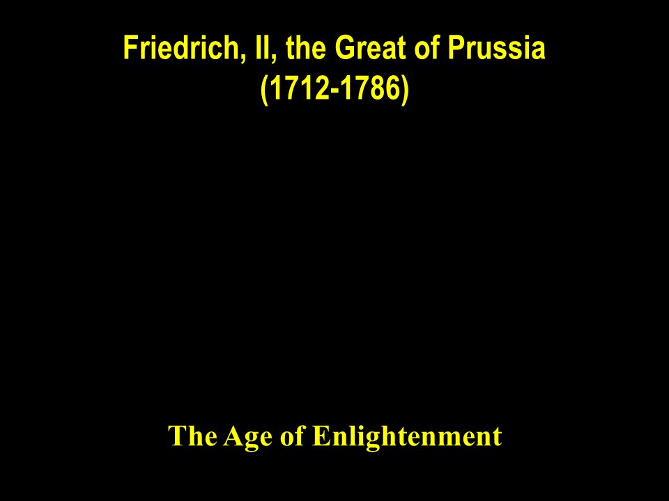 Friedrich, II, the Great of Prussia (1712-1786) The Age of Enlightenment