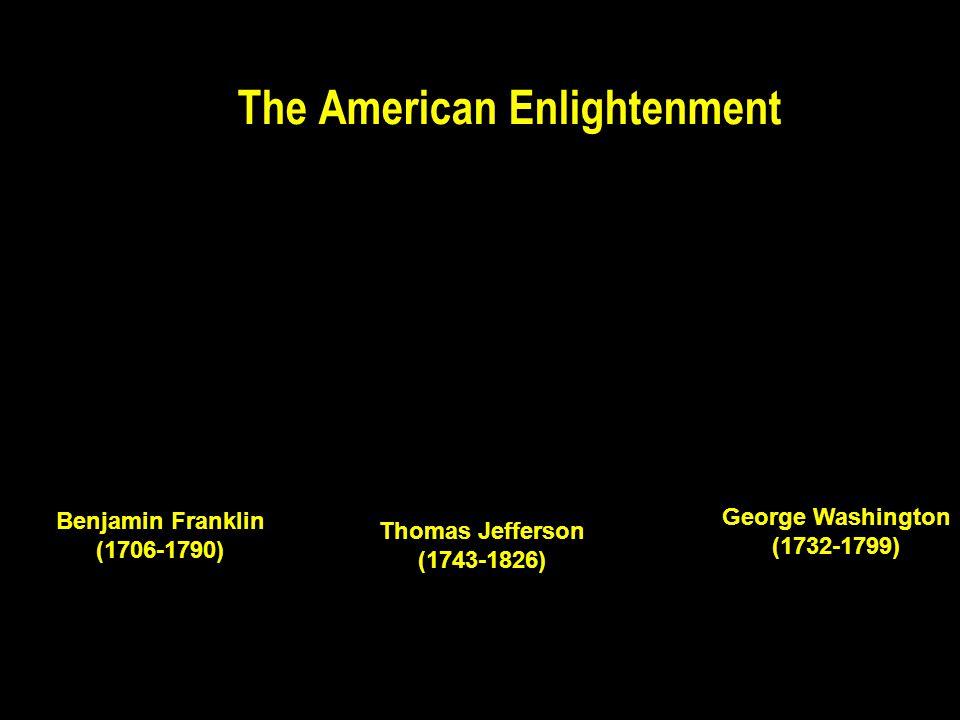 The American Enlightenment Thomas Jefferson (1743-1826) Benjamin Franklin (1706-1790) George Washington (1732-1799)
