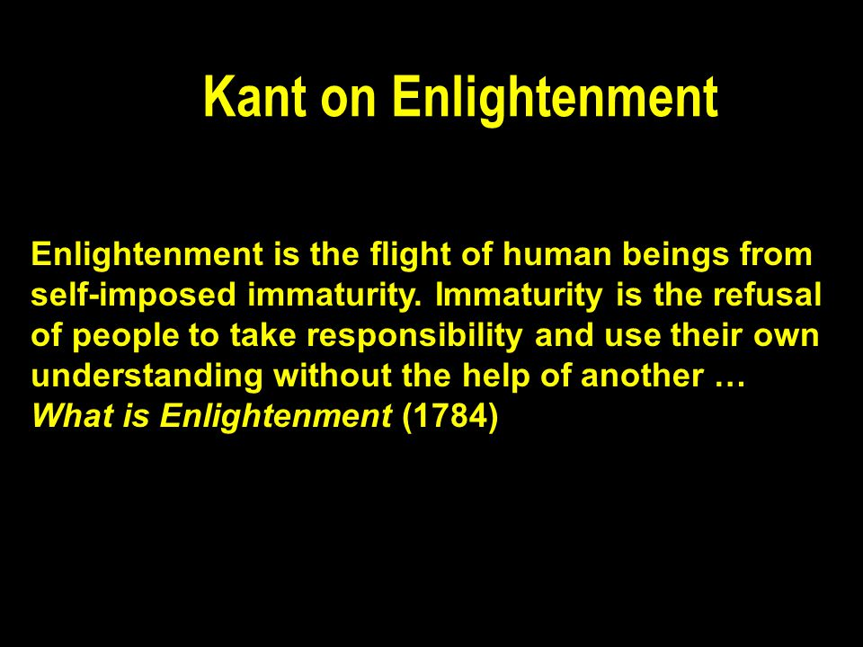 Kant on Enlightenment Enlightenment is the flight of human beings from self-imposed immaturity.