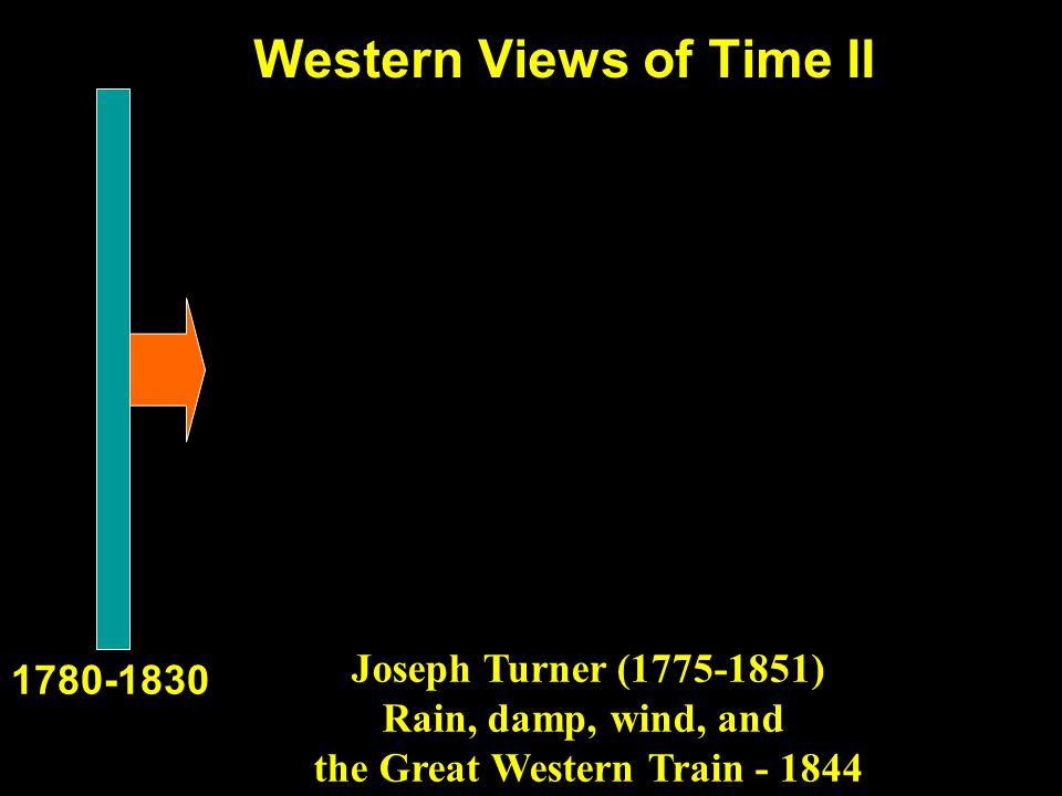 Western Views of Time II 1780-1830 Joseph Turner (1775-1851) Rain, damp, wind, and the Great Western Train - 1844
