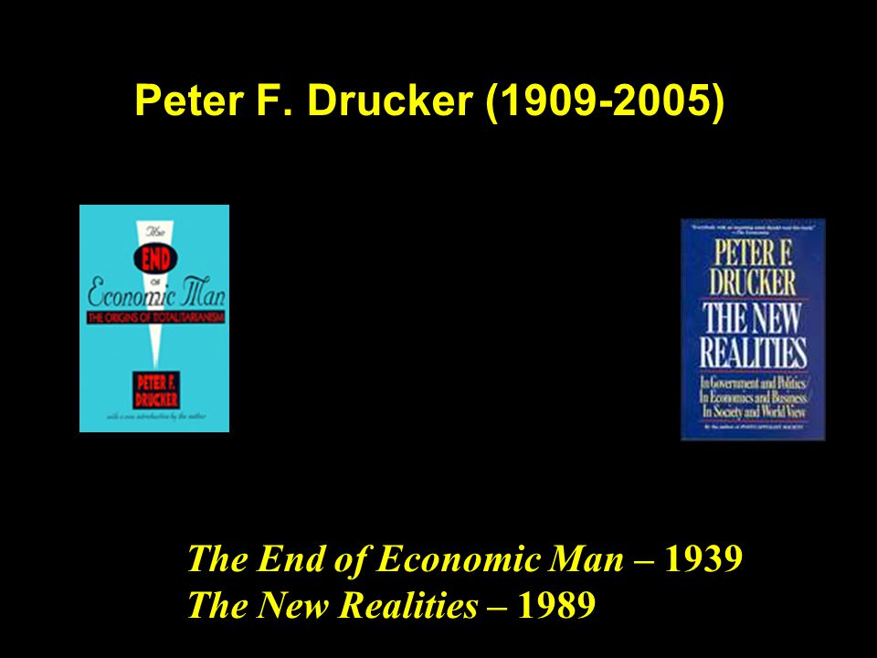 Peter F. Drucker (1909-2005) The End of Economic Man – 1939 The New Realities – 1989