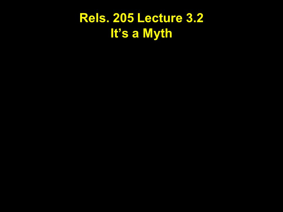 Rels. 205 Lecture 3.2 It's a Myth