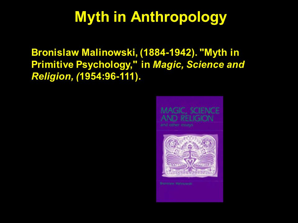 Myth in Anthropology Bronislaw Malinowski, (1884-1942).