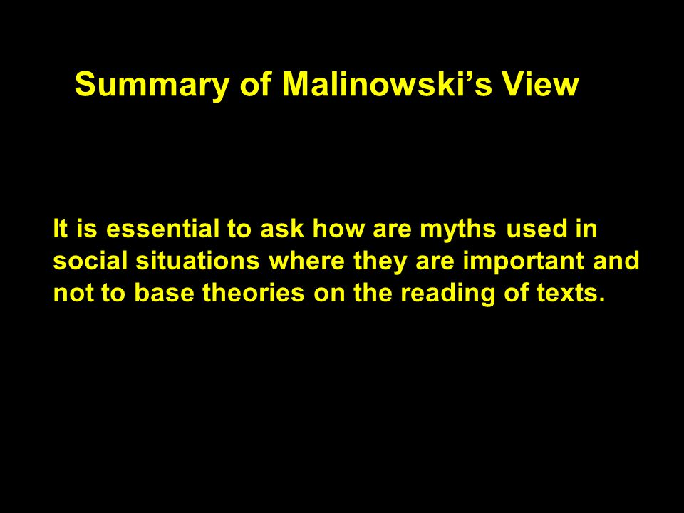 Summary of Malinowski's View It is essential to ask how are myths used in social situations where they are important and not to base theories on the reading of texts.