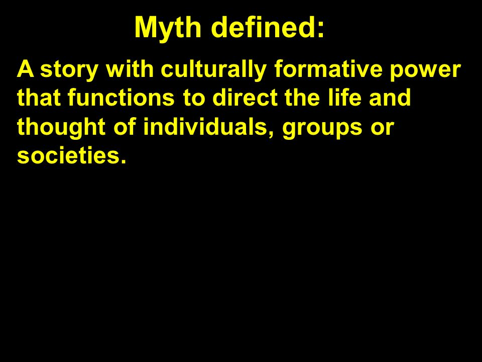 Myth defined: A story with culturally formative power that functions to direct the life and thought of individuals, groups or societies.