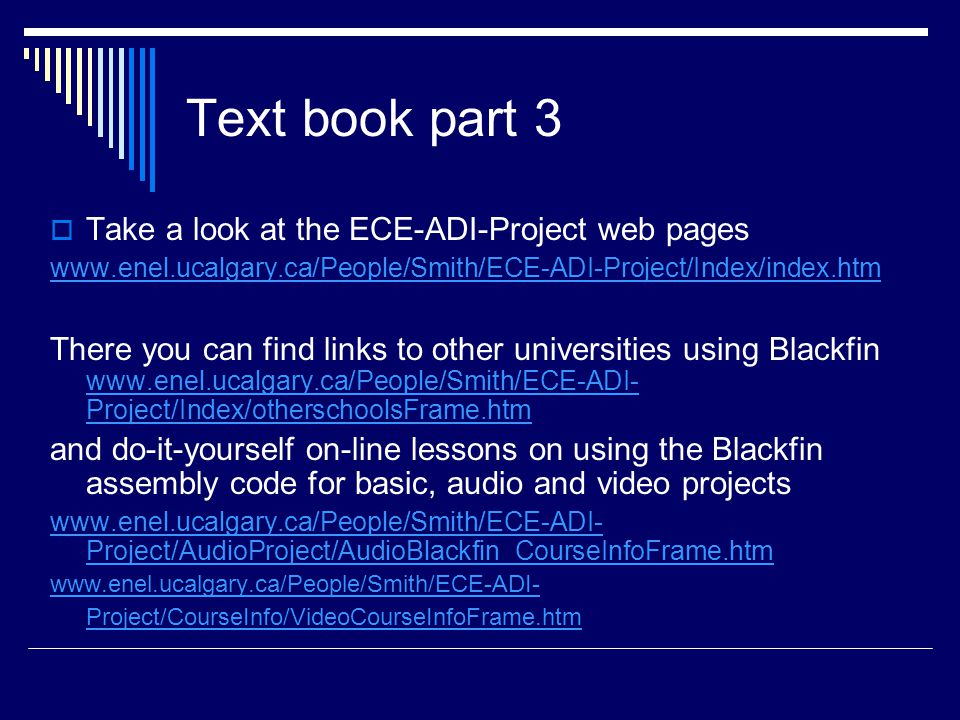 Text book part 3  Take a look at the ECE-ADI-Project web pages www.enel.ucalgary.ca/People/Smith/ECE-ADI-Project/Index/index.htm There you can find links to other universities using Blackfin www.enel.ucalgary.ca/People/Smith/ECE-ADI- Project/Index/otherschoolsFrame.htm www.enel.ucalgary.ca/People/Smith/ECE-ADI- Project/Index/otherschoolsFrame.htm and do-it-yourself on-line lessons on using the Blackfin assembly code for basic, audio and video projects www.enel.ucalgary.ca/People/Smith/ECE-ADI- Project/AudioProject/AudioBlackfin_CourseInfoFrame.htm www.enel.ucalgary.ca/People/Smith/ECE-ADI- Project/CourseInfo/VideoCourseInfoFrame.htm