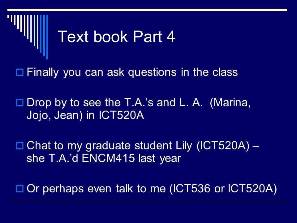 Text book Part 4  Finally you can ask questions in the class  Drop by to see the T.A.'s and L.