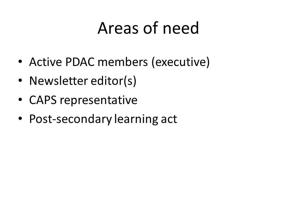 Areas of need Active PDAC members (executive) Newsletter editor(s) CAPS representative Post-secondary learning act