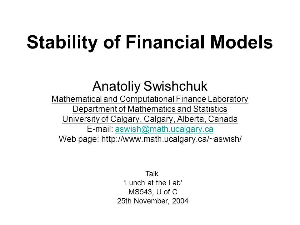 Stability of Financial Models Anatoliy Swishchuk Mathematical and Computational Finance Laboratory Department of Mathematics and Statistics University of Calgary, Calgary, Alberta, Canada E-mail: aswish@math.ucalgary.caaswish@math.ucalgary.ca Web page: http://www.math.ucalgary.ca/~aswish/ Talk 'Lunch at the Lab' MS543, U of C 25th November, 2004
