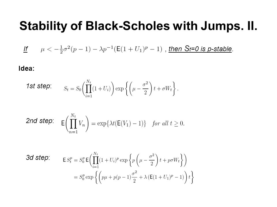 Stability of Black-Scholes with Jumps. II. If, then S t =0 is p-stable. Idea: 1st step: 2nd step: 3d step: