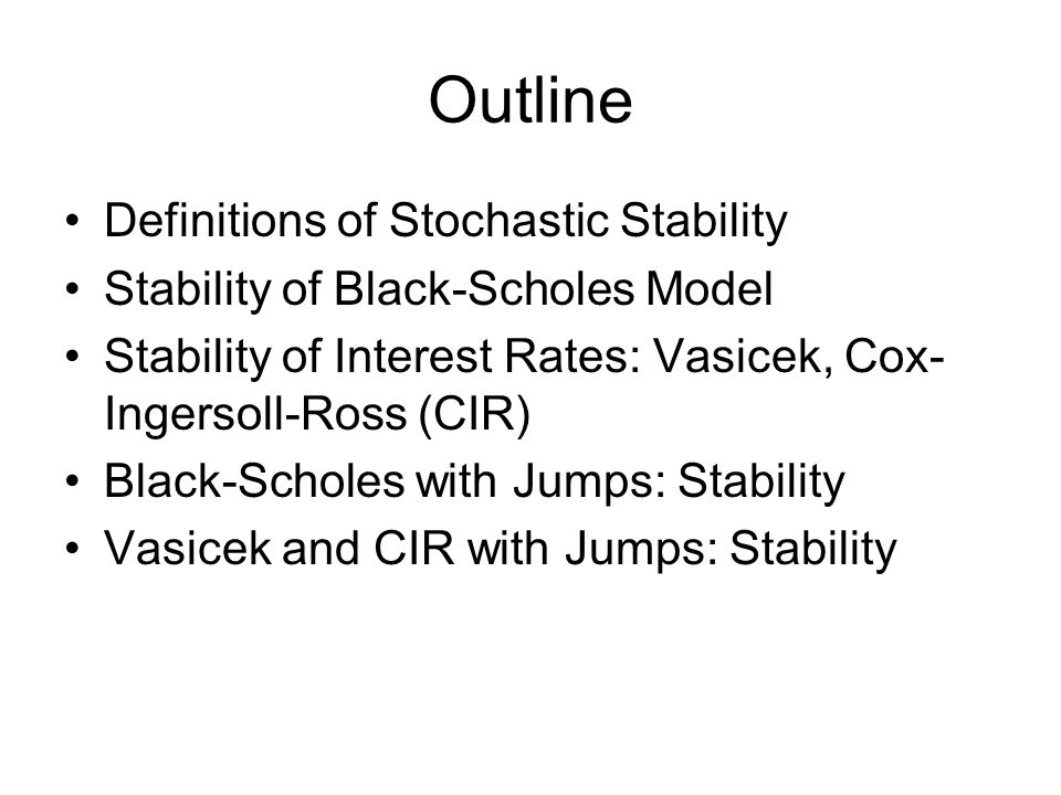 Outline Definitions of Stochastic Stability Stability of Black-Scholes Model Stability of Interest Rates: Vasicek, Cox- Ingersoll-Ross (CIR) Black-Scholes with Jumps: Stability Vasicek and CIR with Jumps: Stability
