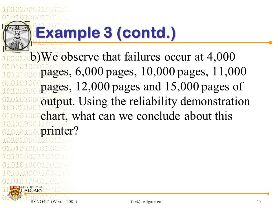 SENG421 (Winter 2005)far@ucalgary.ca17 Example 3 (contd.) b)We observe that failures occur at 4,000 pages, 6,000 pages, 10,000 pages, 11,000 pages, 12,000 pages and 15,000 pages of output.
