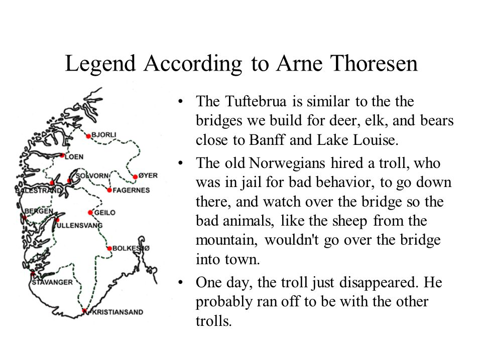Legend According to Arne Thoresen The Tuftebrua is similar to the the bridges we build for deer, elk, and bears close to Banff and Lake Louise.