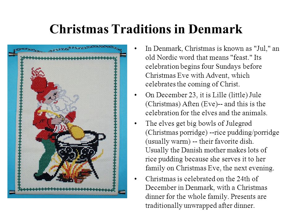 Christmas Traditions in Denmark In Denmark, Christmas is known as Jul, an old Nordic word that means feast. Its celebration begins four Sundays before Christmas Eve with Advent, which celebrates the coming of Christ.