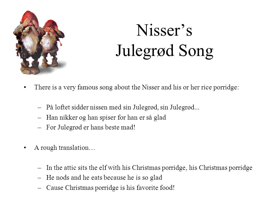 Nisser's Julegrød Song There is a very famous song about the Nisser and his or her rice porridge: –På loftet sidder nissen med sin Julegrød, sin Julegrød...
