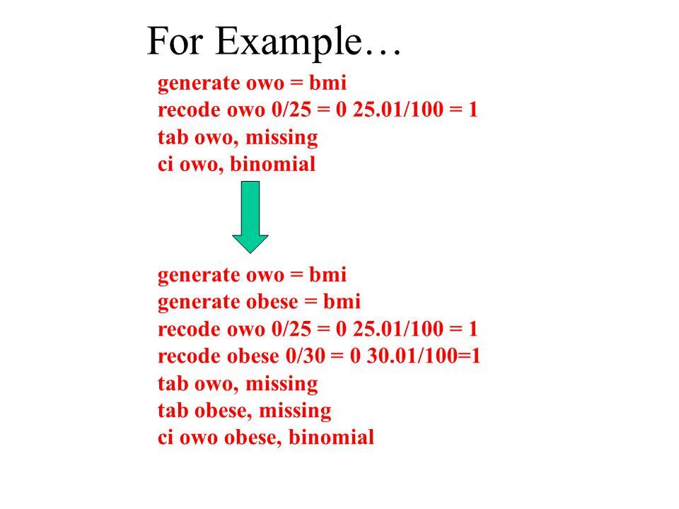 generate owo = bmi recode owo 0/25 = 0 25.01/100 = 1 tab owo, missing ci owo, binomial generate owo = bmi generate obese = bmi recode owo 0/25 = 0 25.01/100 = 1 recode obese 0/30 = 0 30.01/100=1 tab owo, missing tab obese, missing ci owo obese, binomial For Example…