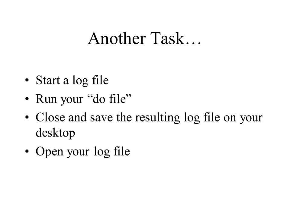 Another Task… Start a log file Run your do file Close and save the resulting log file on your desktop Open your log file