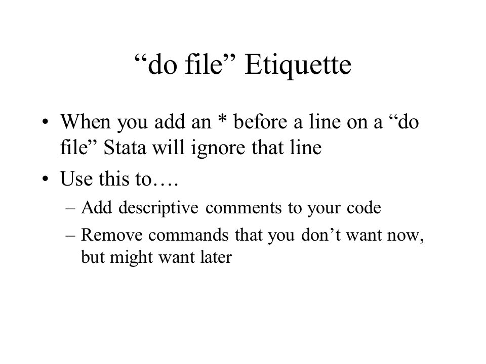 do file Etiquette When you add an * before a line on a do file Stata will ignore that line Use this to….