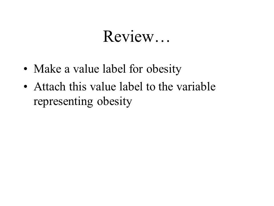 Review… Make a value label for obesity Attach this value label to the variable representing obesity