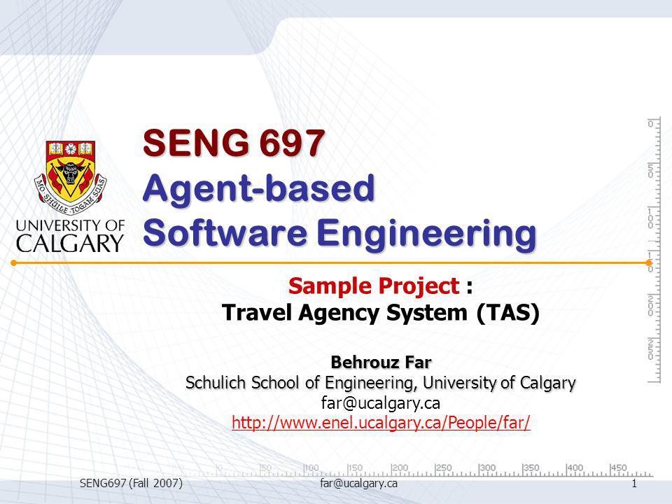 SENG697 (Fall 2007)far@ucalgary.ca1 SENG 697 Agent-based Software Engineering Sample Project : Travel Agency System (TAS) Behrouz Far Schulich School
