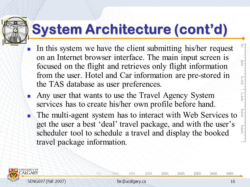SENG697 (Fall 2007)far@ucalgary.ca16 System Architecture (cont'd) In this system we have the client submitting his/her request on an Internet browser