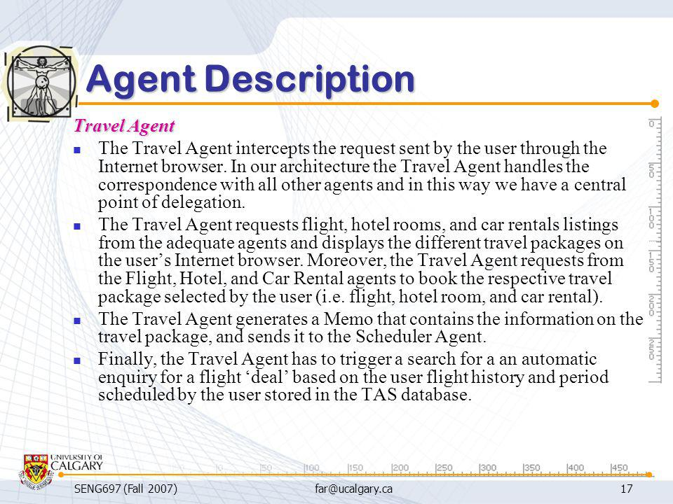 SENG697 (Fall 2007)far@ucalgary.ca17 Agent Description Travel Agent The Travel Agent intercepts the request sent by the user through the Internet brow