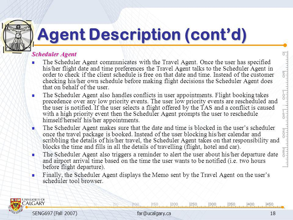 SENG697 (Fall 2007)far@ucalgary.ca18 Agent Description (cont'd) Scheduler Agent The Scheduler Agent communicates with the Travel Agent. Once the user