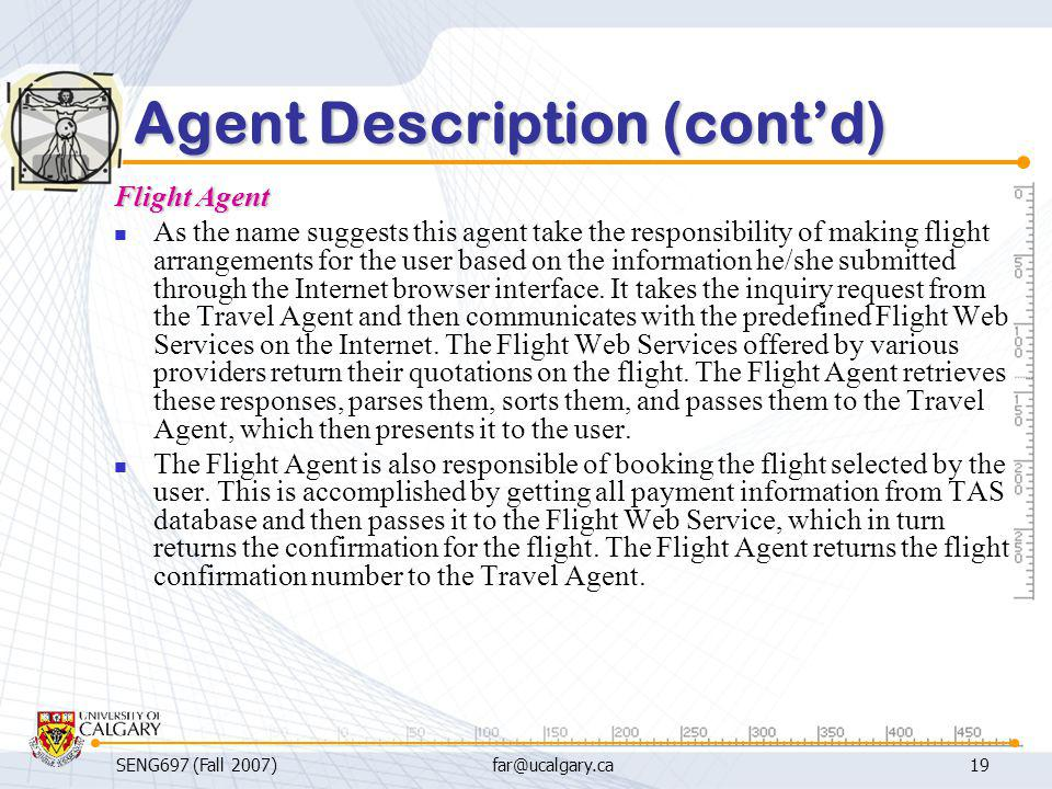 SENG697 (Fall 2007)far@ucalgary.ca19 Agent Description (cont'd) Flight Agent As the name suggests this agent take the responsibility of making flight