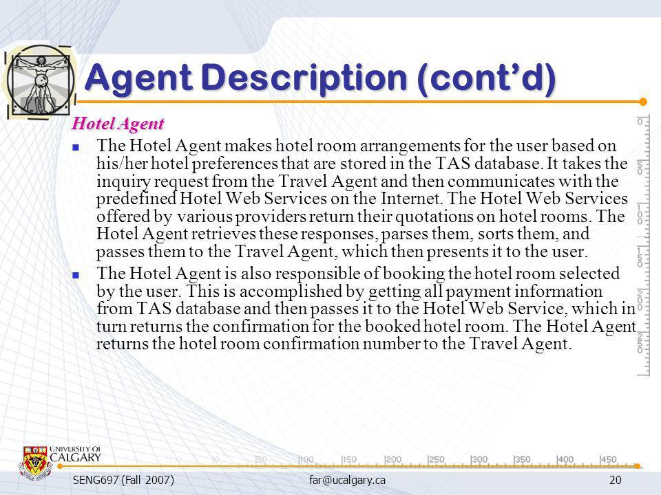SENG697 (Fall 2007)far@ucalgary.ca20 Agent Description (cont'd) Hotel Agent The Hotel Agent makes hotel room arrangements for the user based on his/he