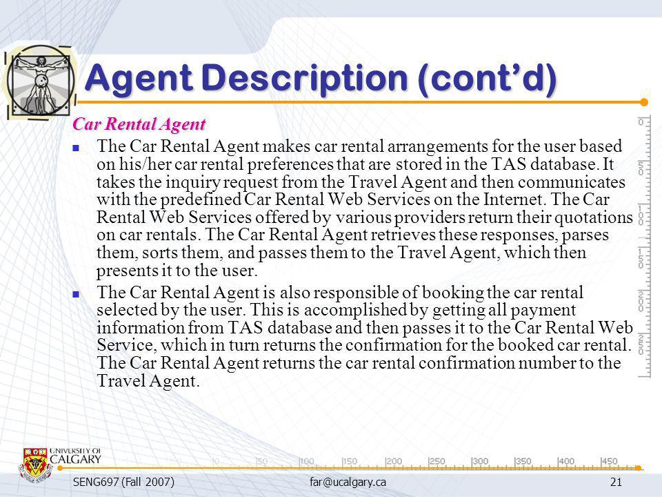 SENG697 (Fall 2007)far@ucalgary.ca21 Agent Description (cont'd) Car Rental Agent The Car Rental Agent makes car rental arrangements for the user based