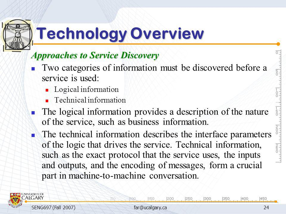 SENG697 (Fall 2007)far@ucalgary.ca24 Technology Overview Approaches to Service Discovery Two categories of information must be discovered before a ser