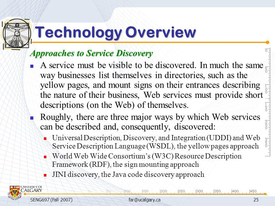 SENG697 (Fall 2007)far@ucalgary.ca25 Technology Overview Approaches to Service Discovery A service must be visible to be discovered. In much the same