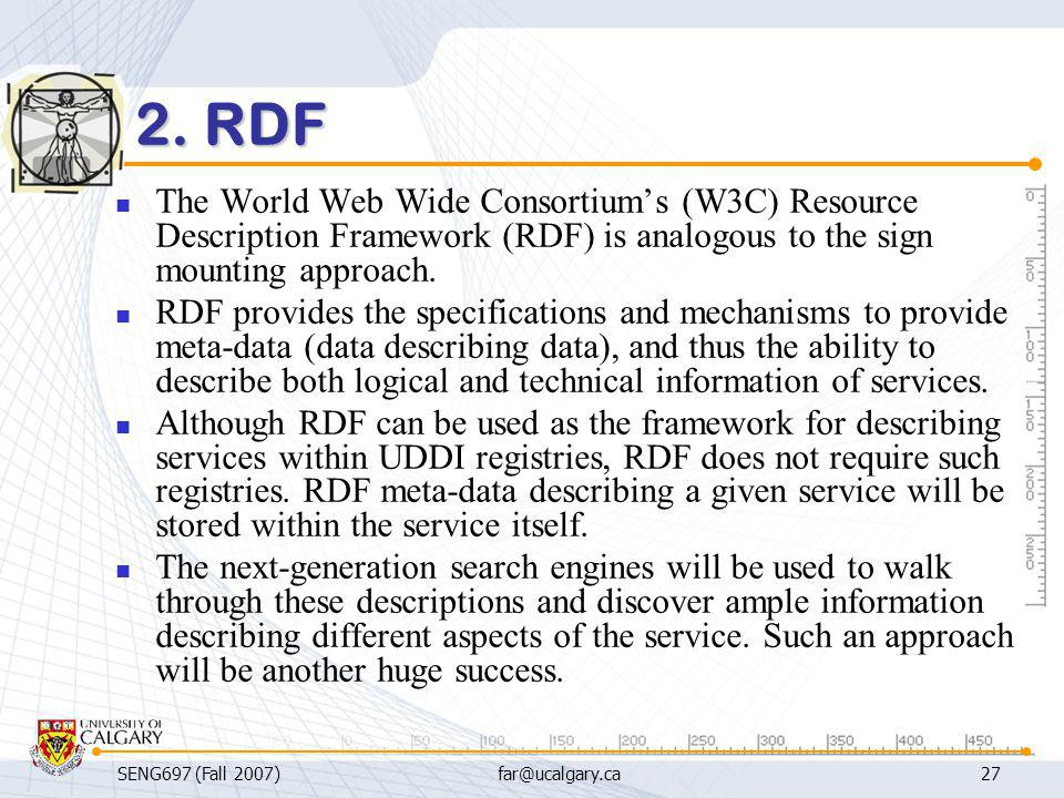 SENG697 (Fall 2007)far@ucalgary.ca27 2. RDF The World Web Wide Consortium's (W3C) Resource Description Framework (RDF) is analogous to the sign mounti