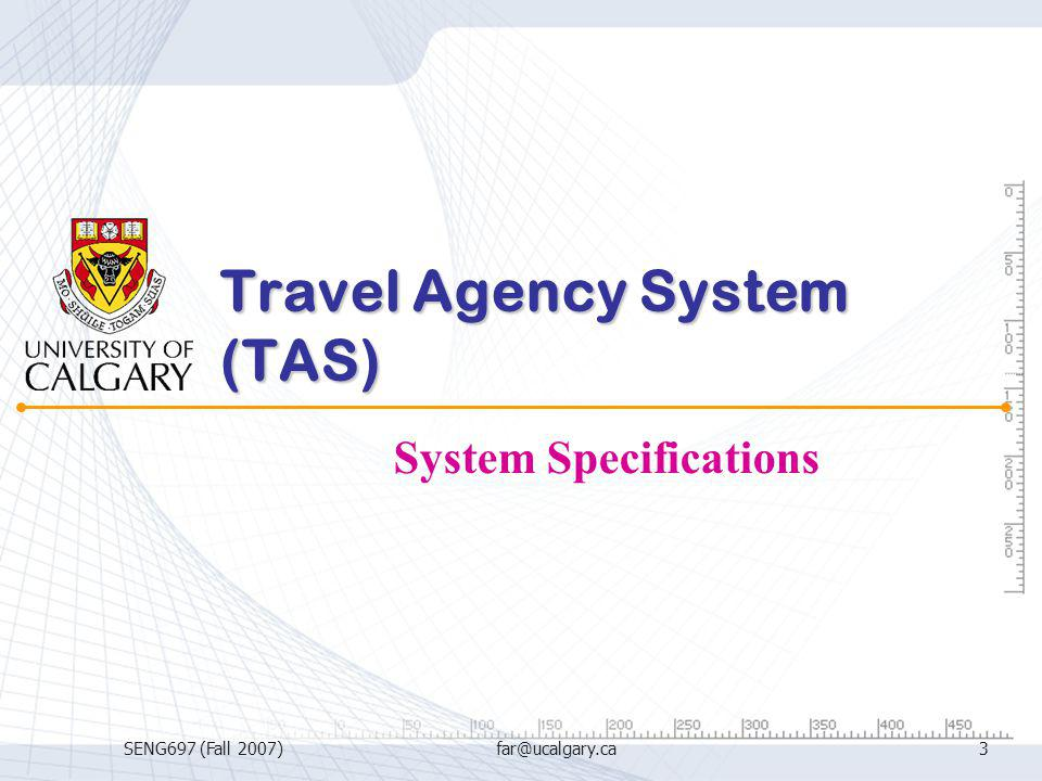 SENG697 (Fall 2007)far@ucalgary.ca3 Travel Agency System (TAS) System Specifications