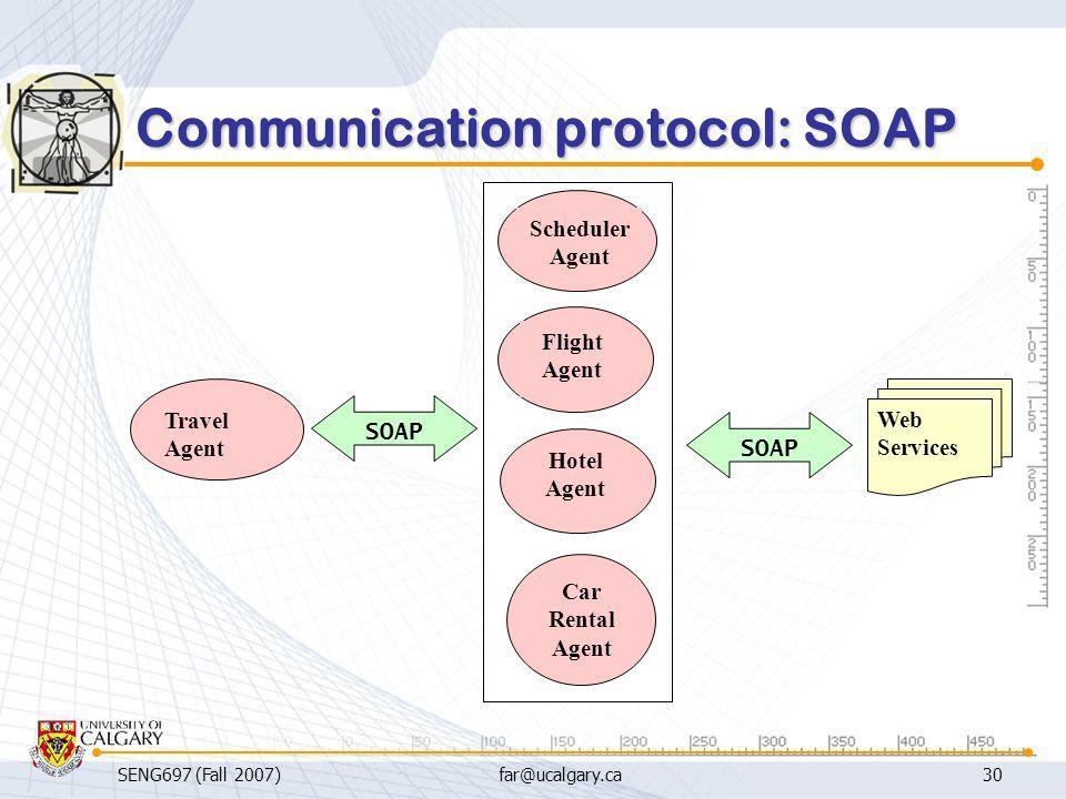 SENG697 (Fall 2007)far@ucalgary.ca30 Communication protocol: SOAP Car Rental Agent Travel Agent Scheduler Agent Flight Agent Hotel Agent Web Services