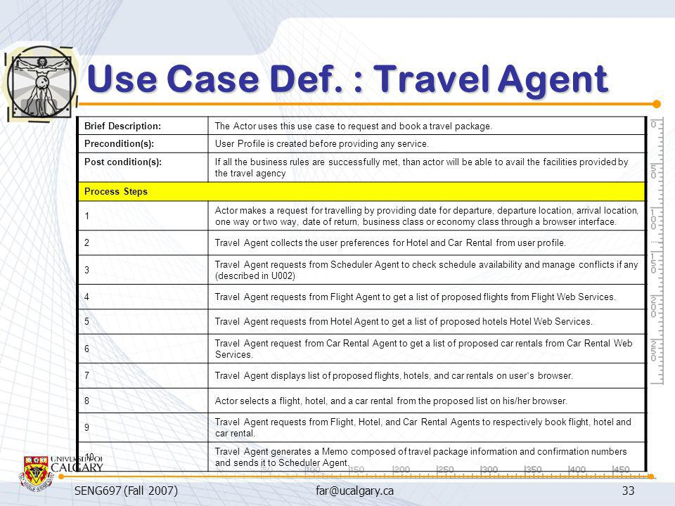 SENG697 (Fall 2007)far@ucalgary.ca33 Use Case Def. : Travel Agent Brief Description:The Actor uses this use case to request and book a travel package.