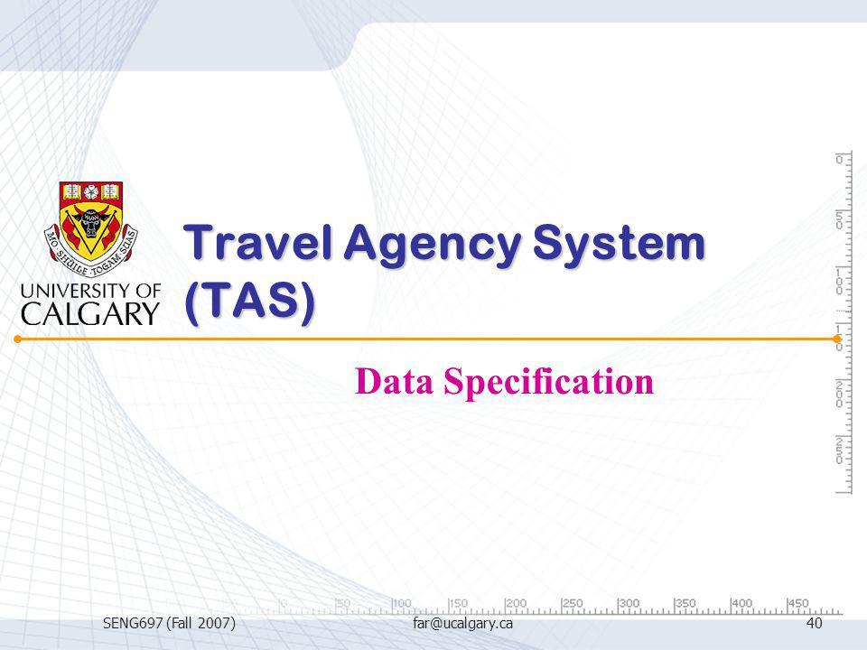 SENG697 (Fall 2007)far@ucalgary.ca40 Travel Agency System (TAS) Data Specification