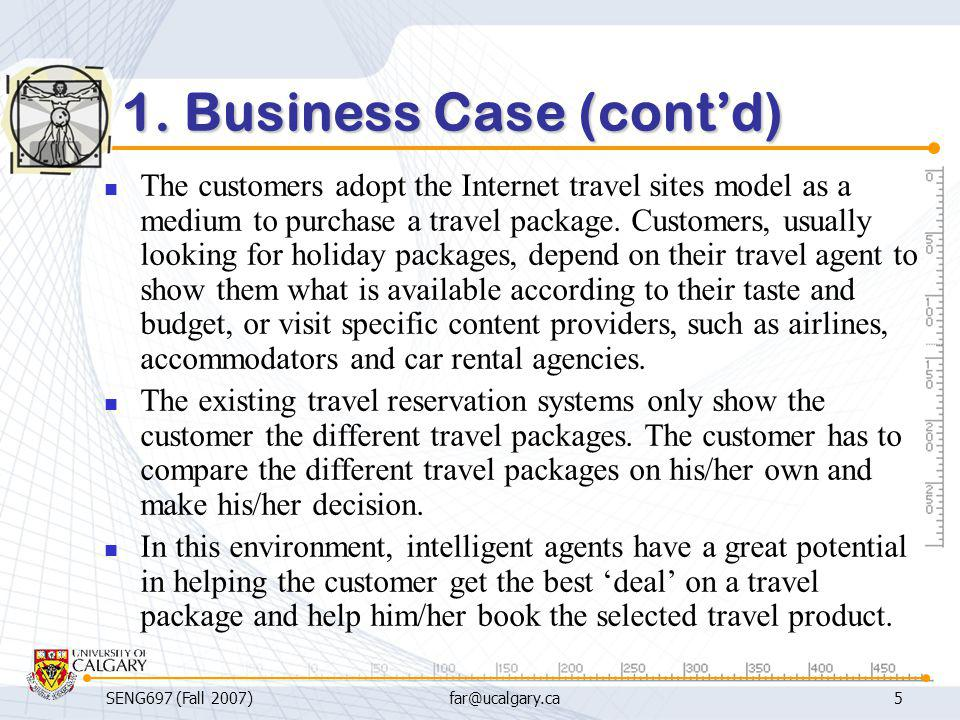 SENG697 (Fall 2007)far@ucalgary.ca5 1. Business Case (cont'd) The customers adopt the Internet travel sites model as a medium to purchase a travel pac