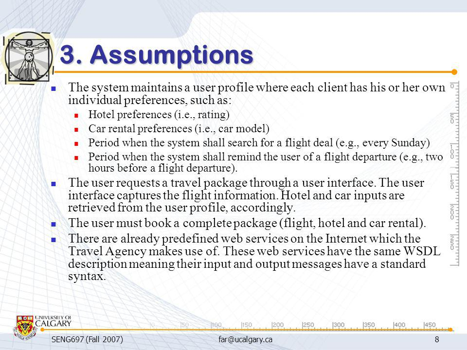 SENG697 (Fall 2007)far@ucalgary.ca8 3. Assumptions The system maintains a user profile where each client has his or her own individual preferences, su