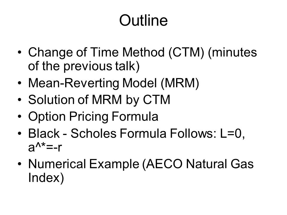 Outline Change of Time Method (CTM) (minutes of the previous talk) Mean-Reverting Model (MRM) Solution of MRM by CTM Option Pricing Formula Black - Scholes Formula Follows: L=0, a^*=-r Numerical Example (AECO Natural Gas Index)