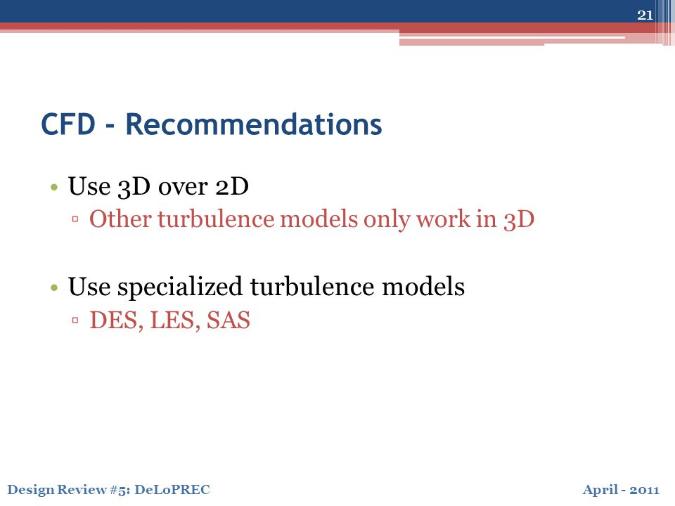 April - 2011Design Review #5: DeLoPREC CFD - Recommendations Use 3D over 2D ▫Other turbulence models only work in 3D Use specialized turbulence models ▫DES, LES, SAS 21